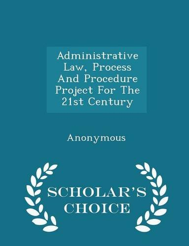Administrative Law, Process And Procedure Project For The 21st Century - Scholar's Choice Edition