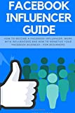 Facebook Influencer Guide: How to become a Facebook influencer, work with influencers and how to monetize your facebook business - for beginners: Volume 3 (Social Media Marketing)