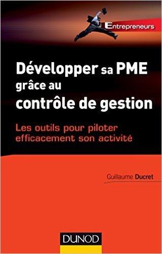 Dvelopper sa PME grce au contrle de gestion - Les outils pour piloter efficacement son activit de Guillaume Ducret ( 7 janvier 2015 )
