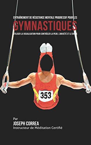 Couverture du livre Entraînement de Résistance Mentale Progressif pour les Gymnastiques: Utiliser la Visualisation pour Contrôler la Peur, l'Anxiété et Le Doute