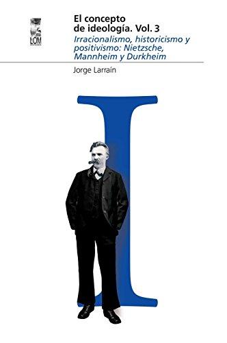 El concepto de ideología Vol 3: Irracionalismo, historicismo y positivismo: Nietzsche, Mannheim y Durkheim por Jorge Larraín
