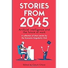 Stories from 2045: Artificial intelligence and the future of work - a collection of short stories by the Economic Singularity Club