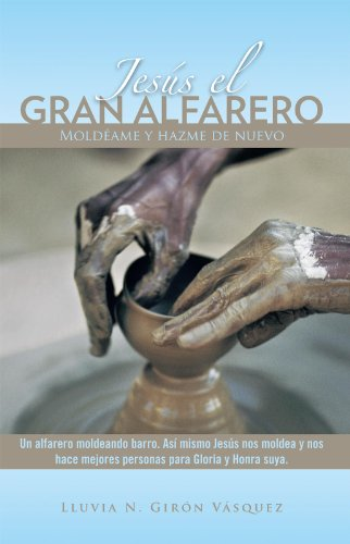 Jesús El Gran Alfarero: Moldéame Y Hazme De Nuevo por Lluvia N. Girón Vásquez