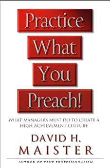 Practice What You Preach: What Managers Must Do To Create A High-achievement Culture by [Maister, David H.]