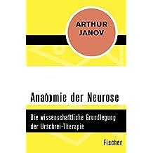 Anatomie der Neurose: Die wissenschaftliche Grundlegung der Urschrei-Therapie