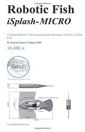 Robotic Fish iSplash-MICRO: A 50mm Robotic Fish Generating the Maximum Velocity of Real Fish: Volume 4 (High Speed Robotics. Mechanical engneering and kinematics for maximum velocity robotics.)