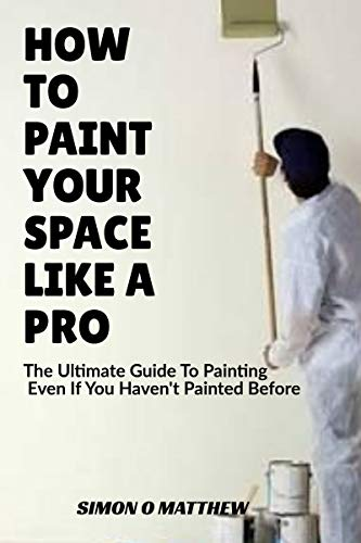 HOW TO PAINT YOUR SPACE LIKE A PRO: The Ultimate Guide To Painting Even If You Haven't Painted Before (English Edition)