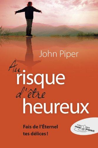 Au risque d'être heureux : Fait de l'Eternel tes délices ! par John Piper