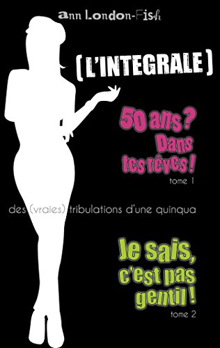 L'INTEGRALE ! (Tomes 1&2): Les (vraies) tribulations d'une quinqua par Ann LONDON-FISH
