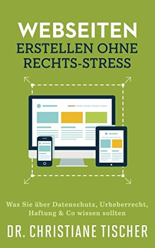 Webseiten erstellen ohne Rechts-Stress: Was Sie über Datenschutz, Urheberrecht, Haftung & Co wissen sollten (Online-Business ohne Rechts-Stress, Band 1)