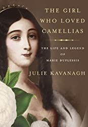 The Girl Who Loved Camellias: The Life and Legend of Marie Duplessis by Julie Kavanagh (2013-06-11)