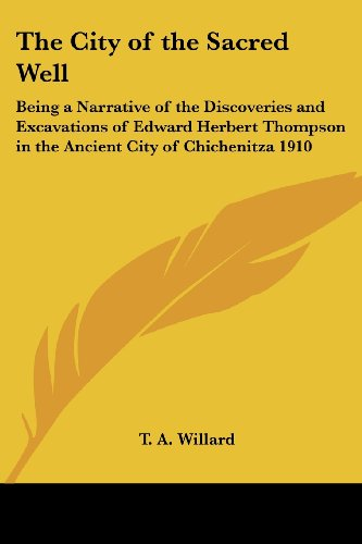 The City of the Sacred Well: Being a Narrative of the Discoveries and Excavations of Edward Herbert Thompson in the Ancient City of Chichenitza 191: ... in the Ancient City of Chichenitza 1910