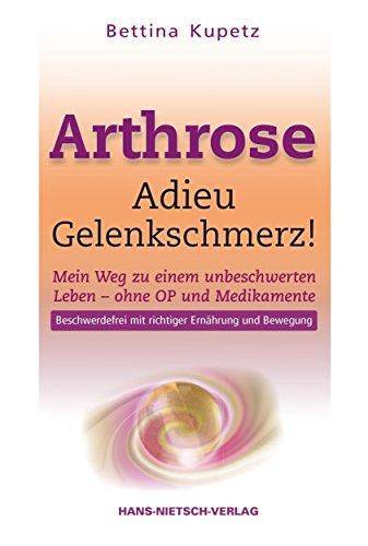 Arthrose - Adieu Gelenkschmerz!: Mein Weg in ein unbeschwertes Leben ohne OP und Medikamente Beschwerdefrei mit richtiger Ernährung und Bewegung