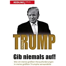 Gib niemals auf!: Wie ich meine gr????ten Herausforderungen in meine gr????ten Triumphe verwandelte by Donald J. Trump (2015-10-12)