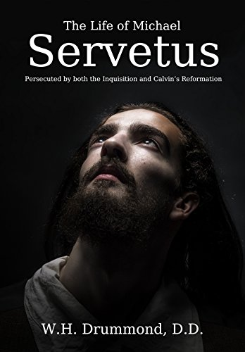 The Life of Michael Servetus: Persecuted by both the Inquisition and Calvin's Reformation (English Edition)