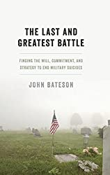 The Last and Greatest Battle: Finding the Will, Commitment, and Strategy to End Military Suicides by John Bateson (2015-01-30)