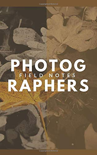 Photographers Field Notes: Autumn Leaves - A Designer DSLR Field Notebook Journal With Prompts To Log and Record Details (ISO, Aperture, Shutter ... Your Settings and Improve Your Photography