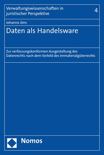 Daten als Handelsware: Zur verfassungskonformen Ausgestaltung des Datenrechts nach dem Vorbild des Immaterialgüterrechts (Verwaltungswissenschaften in Juristischer Perspektive, Band 4)