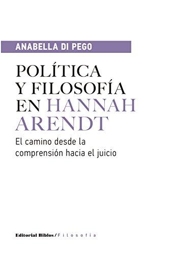 Política y filosofía en Hannah Arendt: El camino desde la comprensión hacia el juicio por Anabella Di Pego