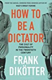 How to Be a Dictator: The Cult of Personality in the Twentieth Century - Frank Dikötter