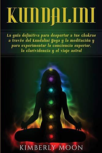 Kundalini: La guía definitiva para despertar a tus chakras a través del Kundalini...