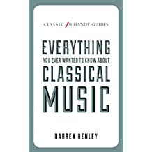 The Classic FM Handy Guide to Everything You Ever Wanted to Know About Classical Music (Classic FM Handy Guides)