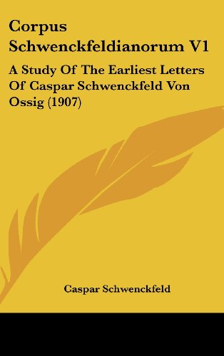 Corpus Schwenckfeldianorum V1: A Study of the Earliest Letters of Caspar Schwenckfeld Von Ossig (1907)