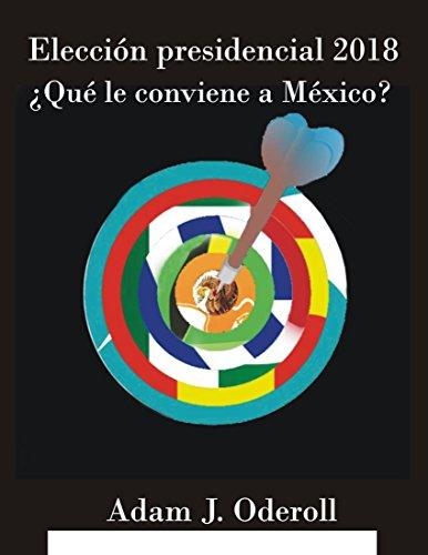 Portada del libro Elección presidencial  2018: ¿Qué le conviene a México?