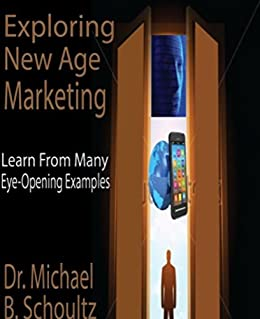 Exploring New Age Marketing: Learn from Many Eye-opening Examples by [Schoultz, Michael]