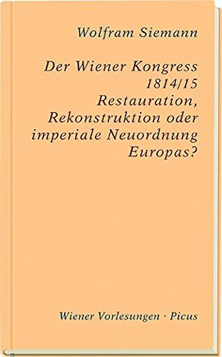 Der Wiener Kongress 1814/15: Restauration, Rekonstruktion oder imperiale Neuordnung Europas? (Wiener Vorlesungen)
