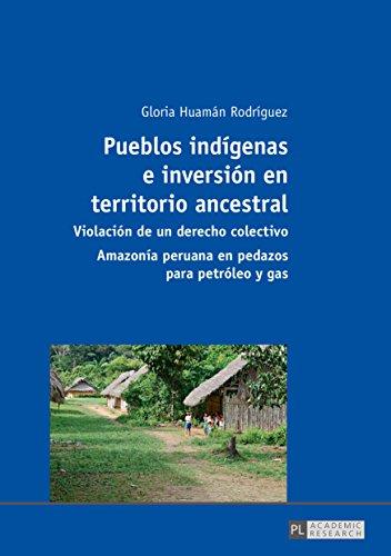 Pueblos indígenas e inversión en territorio ancestral: Violación de un derecho colectivo  Amazonía peruana en pedazos para petróleo y gas (Spanish Edition)