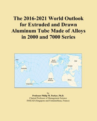 The 2016-2021 World Outlook for Extruded and Drawn Aluminum Tube Made of Alloys in 2000 and 7000 Series -
