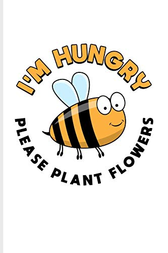 I'm Hungry Please Plant Flowers: Funny Bee Facts Journal For Local Beekeepers, Start Keeping Bees For Honey, How To Save Bees & Apiculture Products Fans - 6x9 - 100 Blank Lined Pages
