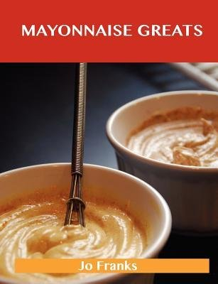 [{ Mayonnaise Greats: Delicious Mayonnaise Recipes, the Top 100 Mayonnaise Recipes By Franks, Jo ( Author ) Oct - 15- 2012 ( Paperback ) } ]