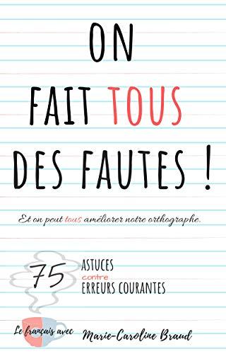 Couverture du livre On fait tous des fautes – Et on peut tous améliorer notre orthographe: 75 astuces contre 75 erreurs courantes (Le français avec Marie-Caroline)