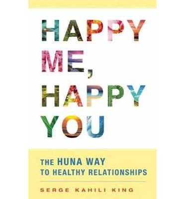 [(Happy Me, Happy You: The Huna Way to Successful Relationships)] [Author: Serge Kahili King] published on (May, 2014)
