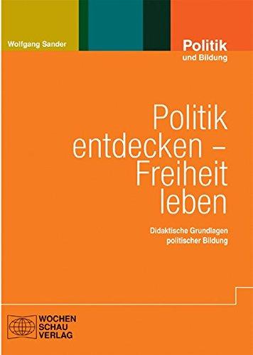 Politik entdecken – Freiheit leben: Didaktische Grundlagen politischer Bildung (Politik und Bildung)