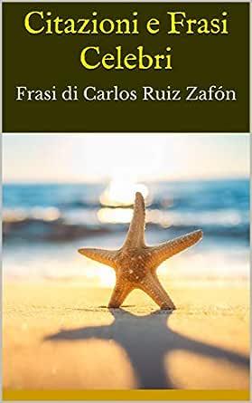 Frasi Celebri Zafon.Citazioni E Frasi Celebri Frasi Di Carlos Ruiz Zafon Ebook Bruce Amazon It Kindle Store