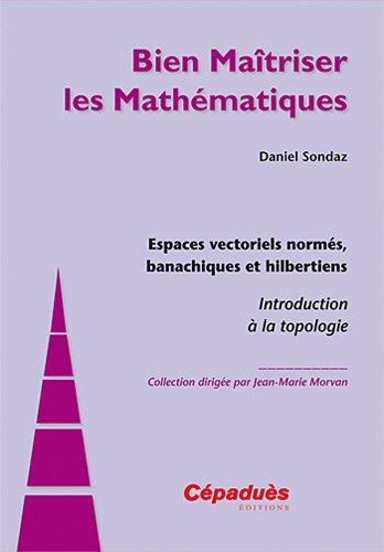 Espaces vectoriels norms, banachiques et hilbertiens - Introduction  la topologie - Collection Bien Matriser les Mathmatiques