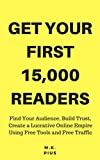 Get Your First 15,000 Readers: Find Your Audience, Build Trust, Create a Lucrative Online Empire Using Free Tools and Free Traffic