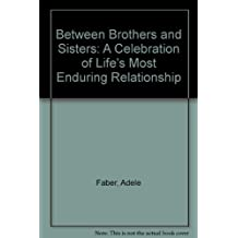 Between Brothers and Sisters: A Celebration of Life's Most Enduring Relationship by Adele Faber (1989-10-30)