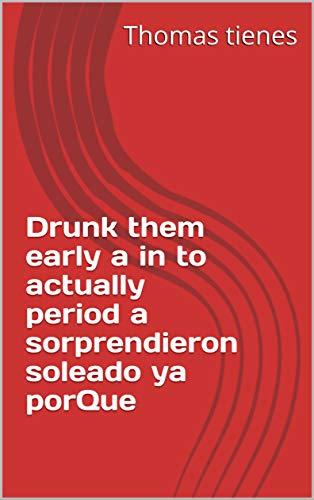 Drunk them early a in to actually period a sorprendieron soleado ya porQue (Provencal Edition)