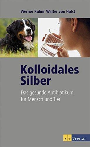 Preisvergleich Produktbild Kolloidales Silber. Das gesunde Antibiotikum für Mensch und Tier