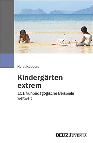 Kindergärten extrem: 101 frühpädagogische Beispiele weltweit