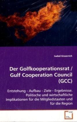 Der Golfkooperationsrat / Gulf Cooperation Council (GCC): Entstehung - Aufbau - Ziele - Ergebnisse. Politische\nund wirtschaftliche Implikationen für die\nMitgliedstaaten und für die Region