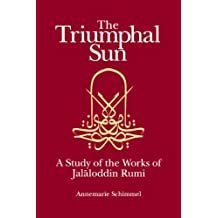 The Triumphal Sun (Persian Studies Series): A Study of the Works of Jalaloddin Rumi: Study of the Works of Jalalud-Din Rumi