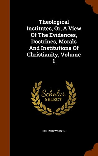 Theological Institutes, Or, A View Of The Evidences, Doctrines, Morals And Institutions Of Christianity, Volume 1