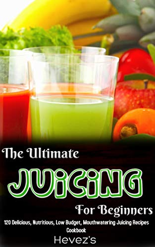 The Ultimate Juicing For Beginners: 120 Delicious, Nutritious, Low Budget, Mouthwatering Juicing Recipes Cookbook book cover