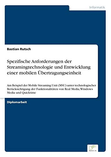 Spezifische Anforderungen der Streamingtechnologie und Entwicklung einer mobilen Übertragungseinheit: Am Beispiel der Mobile Streaming Unit (MSU) ... von Real Media, Windows Media und Quicktime Übertragungseinheit