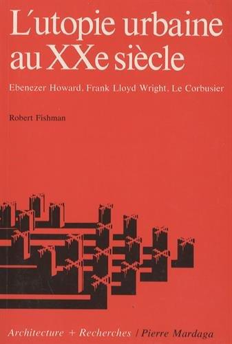 L'utopie urbaine au XXe siècle : Ebenezer Howard, Frank Lloyd Wright, Le Corbusier